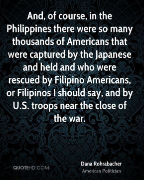 Dana Rohrabacher - And, of course, in the Philippines there were so many thousands of Americans that were captured by the Japanese and held and who were rescued by Filipino Americans, or Filipinos I should say, and by U.S. troops near the close of the war.