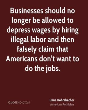 Dana Rohrabacher - Businesses should no longer be allowed to depress wages by hiring illegal labor and then falsely claim that Americans don't want to do the jobs.