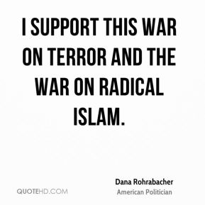 I support this war on terror and the war on radical Islam.