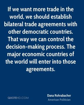 If we want more trade in the world, we should establish bilateral trade agreements with other democratic countries. That way we can control the decision-making process. The major economic countries of the world will enter into those agreements.