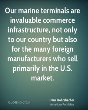 Our marine terminals are invaluable commerce infrastructure, not only to our country but also for the many foreign manufacturers who sell primarily in the U.S. market.