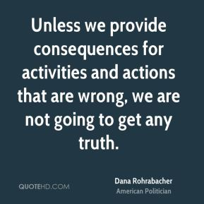 Unless we provide consequences for activities and actions that are wrong, we are not going to get any truth.