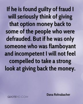 Dana Rohrabacher - If he is found guilty of fraud I will seriously think of giving that option money back to some of the people who were defrauded. But if he was only someone who was flamboyant and incompetent I will not feel compelled to take a strong look at giving back the money.