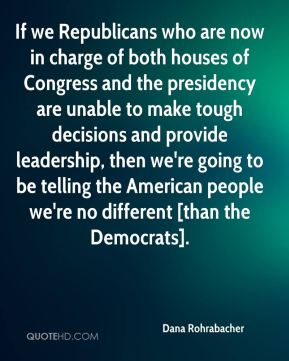 Dana Rohrabacher - If we Republicans who are now in charge of both houses of Congress and the presidency are unable to make tough decisions and provide leadership, then we're going to be telling the American people we're no different [than the Democrats].