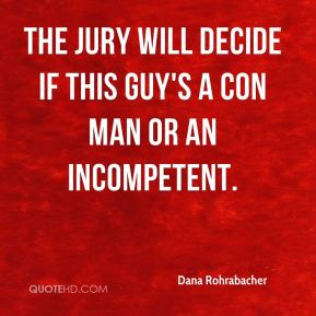 Dana Rohrabacher - The jury will decide if this guy's a con man or an incompetent.