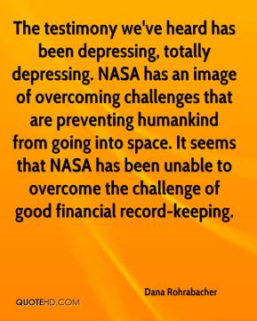 Dana Rohrabacher - The testimony we've heard has been depressing, totally depressing. NASA has an image of overcoming challenges that are preventing humankind from going into space. It seems that NASA has been unable to overcome the challenge of good financial record-keeping.