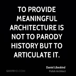 Daniel Libeskind - To provide meaningful architecture is not to parody history but to articulate it.