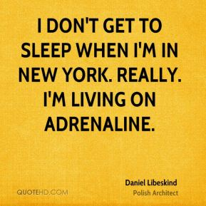 Daniel Libeskind - I don't get to sleep when I'm in New York. Really. I'm living on adrenaline.