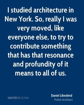 Daniel Libeskind - I studied architecture in New York. So, really I was very moved, like everyone else, to try to contribute something that has that resonance and profundity of it means to all of us.