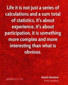 Life it is not just a series of calculations and a sum total of statistics, it's about experience, it's about participation, it is something more complex and more interesting than what is obvious.