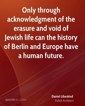 Daniel Libeskind - Only through acknowledgment of the erasure and void of Jewish life can the history of Berlin and Europe have a human future.