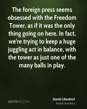 The foreign press seems obsessed with the Freedom Tower, as if it was the only thing going on here. In fact, we're trying to keep a huge juggling act in balance, with the tower as just one of the many balls in play.