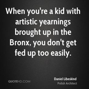When you're a kid with artistic yearnings brought up in the Bronx, you don't get fed up too easily.