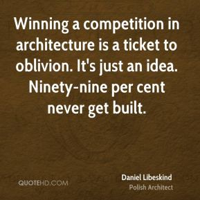 Daniel Libeskind - Winning a competition in architecture is a ticket to oblivion. It's just an idea. Ninety-nine per cent never get built.