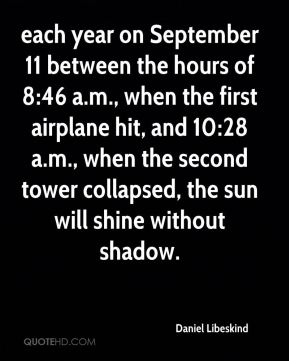 Daniel Libeskind - each year on September 11 between the hours of 8:46 a.m., when the first airplane hit, and 10:28 a.m., when the second tower collapsed, the sun will shine without shadow.