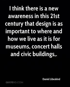 Daniel Libeskind - I think there is a new awareness in this 21st century that design is as important to where and how we live as it is for museums, concert halls and civic buildings.