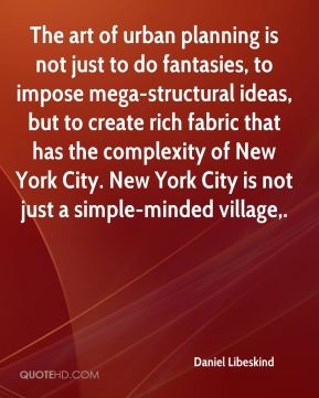Daniel Libeskind - The art of urban planning is not just to do fantasies, to impose mega-structural ideas, but to create rich fabric that has the complexity of New York City. New York City is not just a simple-minded village.