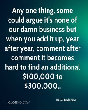 Any one thing, some could argue it's none of our damn business but when you add it up, year after year, comment after comment it becomes hard to find an additional $100,000 to $300,000.