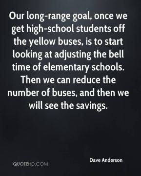 Our long-range goal, once we get high-school students off the yellow buses, is to start looking at adjusting the bell time of elementary schools. Then we can reduce the number of buses, and then we will see the savings.