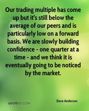 Dave Anderson - Our trading multiple has come up but it's still below the average of our peers and is particularly low on a forward basis. We are slowly building confidence - one quarter at a time - and we think it is eventually going to be noticed by the market.