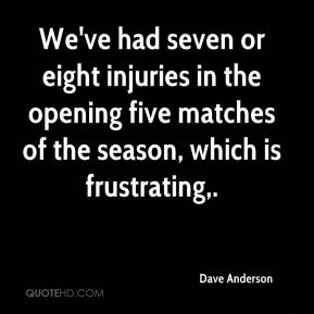 We've had seven or eight injuries in the opening five matches of the season, which is frustrating.