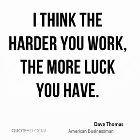 I think the harder you work, the more luck you have.