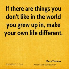 If there are things you don't like in the world you grew up in, make your own life different.