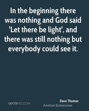 In the beginning there was nothing and God said 'Let there be light', and there was still nothing but everybody could see it.