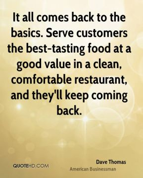 Dave Thomas - It all comes back to the basics. Serve customers the best-tasting food at a good value in a clean, comfortable restaurant, and they'll keep coming back.