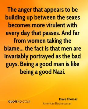 The anger that appears to be building up between the sexes becomes more virulent with every day that passes. And far from women taking the blame... the fact is that men are invariably portrayed as the bad guys. Being a good man is like being a good Nazi.
