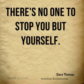 There's no one to stop you but yourself.