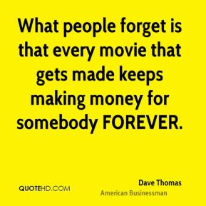 Dave Thomas - What people forget is that every movie that gets made keeps making money for somebody FOREVER.
