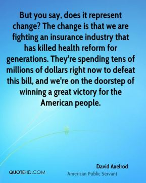David Axelrod - But you say, does it represent change? The change is that we are fighting an insurance industry that has killed health reform for generations. They're spending tens of millions of dollars right now to defeat this bill, and we're on the doorstep of winning a great victory for the American people.