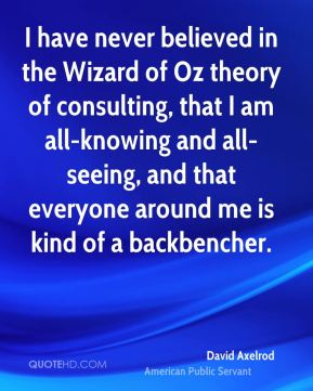 I have never believed in the Wizard of Oz theory of consulting, that I am all-knowing and all-seeing, and that everyone around me is kind of a backbencher.