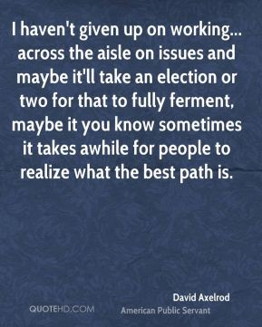 I haven't given up on working... across the aisle on issues and maybe it'll take an election or two for that to fully ferment, maybe it you know sometimes it takes awhile for people to realize what the best path is.