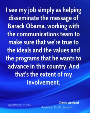 David Axelrod - I see my job simply as helping disseminate the message of Barack Obama, working with the communications team to make sure that we're true to the ideals and the values and the programs that he wants to advance in this country. And that's the extent of my involvement.