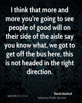 I think that more and more you're going to see people of good will on their side of the aisle say you know what, we got to get off the bus here, this is not headed in the right direction.