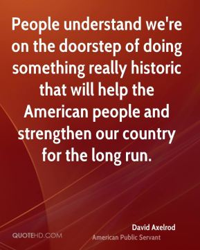 People understand we're on the doorstep of doing something really historic that will help the American people and strengthen our country for the long run.