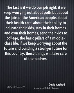 David Axelrod - The fact is if we do our job right, if we keep worrying not about polls but about the jobs of the American people, about their health care, about their ability to educate their kids, stay in their homes and own their homes, send their kids to college, the basic pillars of a middle-class life, if we keep worrying about the future and building a stronger future for this country, these things will take care of themselves.