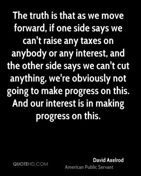 David Axelrod - The truth is that as we move forward, if one side says we can't raise any taxes on anybody or any interest, and the other side says we can't cut anything, we're obviously not going to make progress on this. And our interest is in making progress on this.