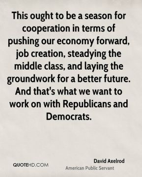 David Axelrod - This ought to be a season for cooperation in terms of pushing our economy forward, job creation, steadying the middle class, and laying the groundwork for a better future. And that's what we want to work on with Republicans and Democrats.