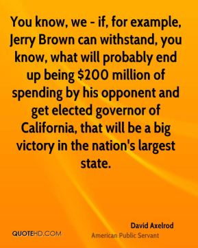 You know, we - if, for example, Jerry Brown can withstand, you know, what will probably end up being $200 million of spending by his opponent and get elected governor of California, that will be a big victory in the nation's largest state.