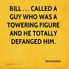David Axelrod - Bill . . . called a guy who was a towering figure and he totally defanged him.