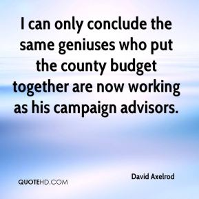 David Axelrod - I can only conclude the same geniuses who put the county budget together are now working as his campaign advisors.