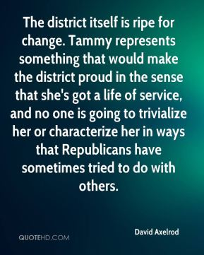 David Axelrod - The district itself is ripe for change. Tammy represents something that would make the district proud in the sense that she's got a life of service, and no one is going to trivialize her or characterize her in ways that Republicans have sometimes tried to do with others.