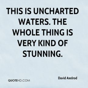 David Axelrod - This is uncharted waters. The whole thing is very kind of stunning.