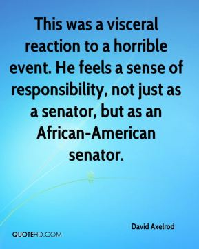 David Axelrod - This was a visceral reaction to a horrible event. He feels a sense of responsibility, not just as a senator, but as an African-American senator.