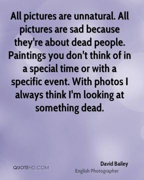 David Bailey - All pictures are unnatural. All pictures are sad because they're about dead people. Paintings you don't think of in a special time or with a specific event. With photos I always think I'm looking at something dead.
