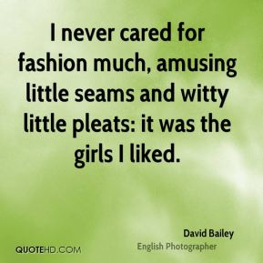 David Bailey - I never cared for fashion much, amusing little seams and witty little pleats: it was the girls I liked.