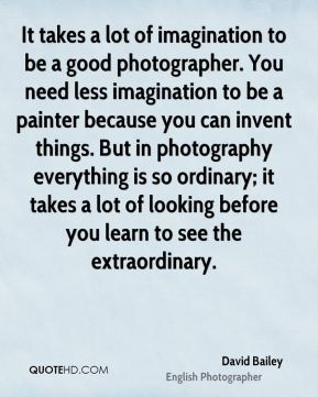 David Bailey - It takes a lot of imagination to be a good photographer. You need less imagination to be a painter because you can invent things. But in photography everything is so ordinary; it takes a lot of looking before you learn to see the extraordinary.